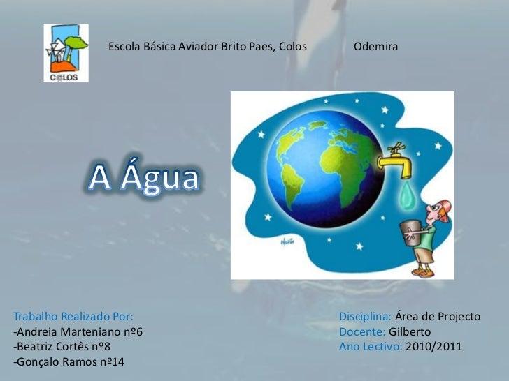 Escola Básica Aviador Brito Paes, Colos                Odemira<br />A Água<br />Trabalho Realizado Por:<br />-Andreia Mart...