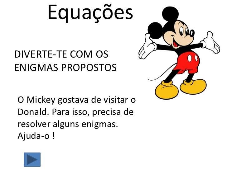 Equações<br />DIVERTE-TE COM OS ENIGMAS PROPOSTOS<br />O Mickey gostava de visitar o Donald. Para isso, precisa de resolve...
