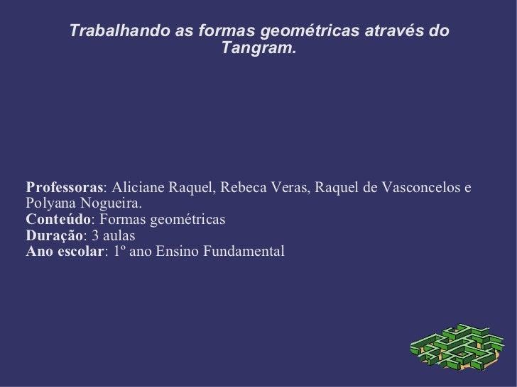 Trabalhando as formas geométricas através do Tangram. Professoras : Aliciane Raquel, Rebeca Veras, Raquel de Vasconcelos e...