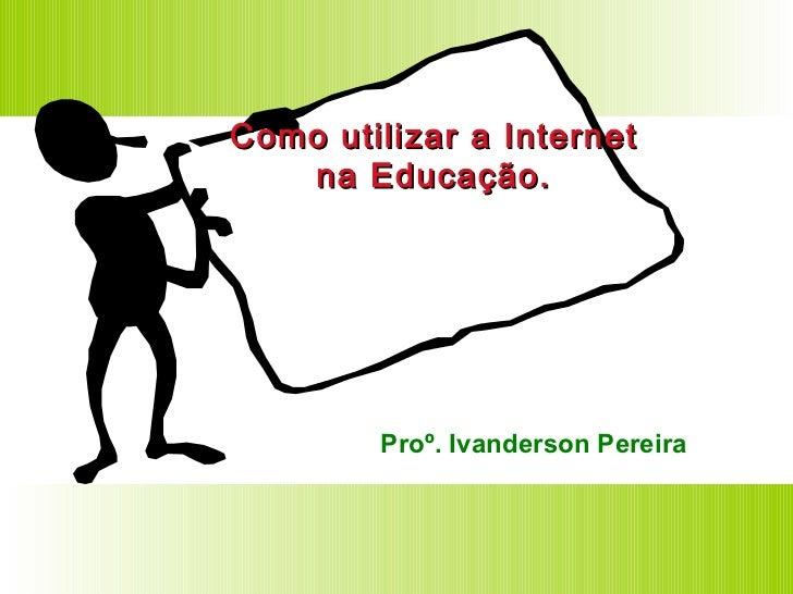 Como utilizar a Internet na Educação. Proº. Ivanderson Pereira