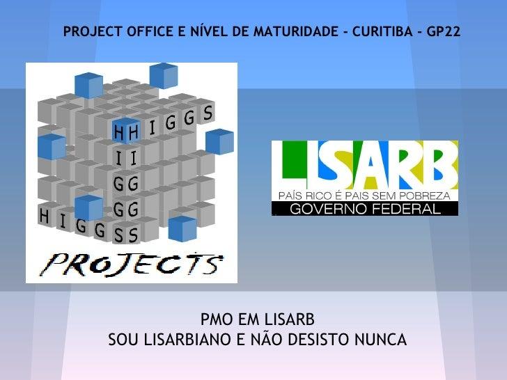 PROJECT OFFICE E NÍVEL DE MATURIDADE - CURITIBA - GP22                 PMO EM LISARB      SOU LISARBIANO E NÃO DESISTO NUNCA