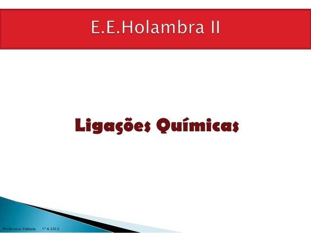 Ligações QuímicasProfessora: Fabiana   1º A 2012