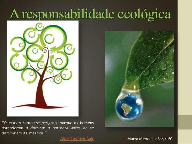 """A responsabilidade ecológica""""O mundo tornou-se perigoso, porque os homensaprenderam a dominar a natureza antes de sedomina..."""