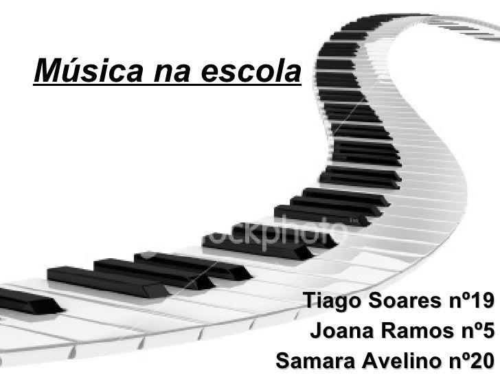 Música na escola Tiago Soares nº19 Joana Ramos nº5 Samara Avelino nº20