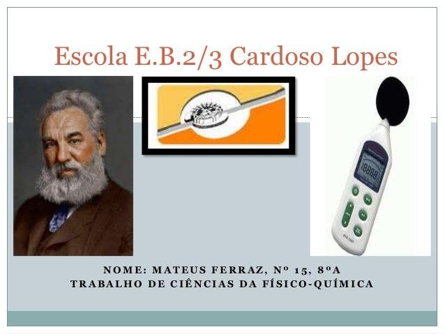 Escola E.B.2/3 Cardoso Lopes     NOME: MATEUS FERRAZ, Nº 15, 8ºA TRABALHO DE CIÊNCIAS DA FÍSICO-QUÍMICA