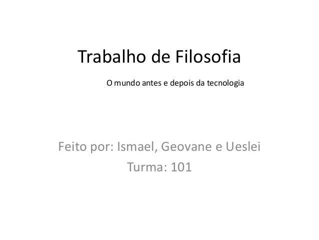 Trabalho de Filosofia        O mundo antes e depois da tecnologiaFeito por: Ismael, Geovane e Ueslei             Turma: 101