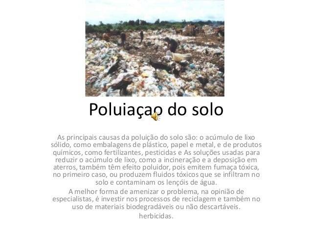Poluiaçao do solo As principais causas da poluição do solo são: o acúmulo de lixo sólido, como embalagens de plástico, pap...