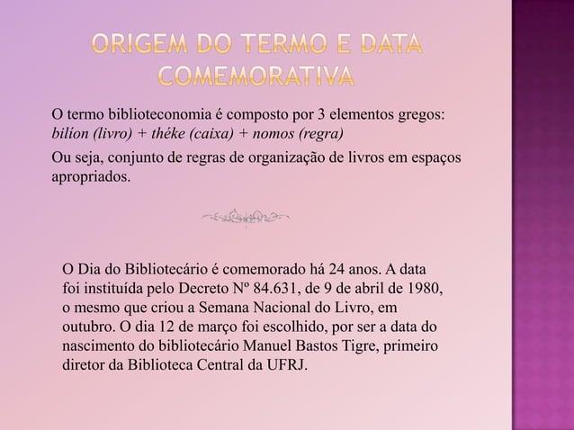 O termo biblioteconomia é composto por 3 elementos gregos: bilíon (livro) + théke (caixa) + nomos (regra) Ou seja, conjunt...
