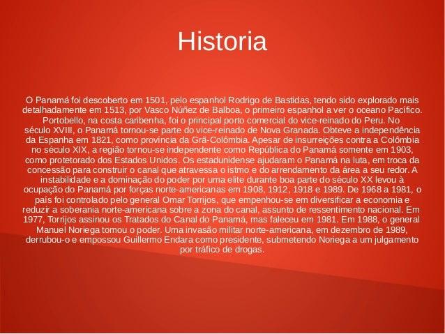 Historia O Panamá foi descoberto em 1501, pelo espanhol Rodrigo de Bastidas, tendo sido explorado mais detalhadamente em 1...