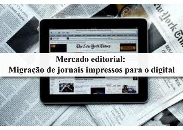 Mercado editorial: Migração de jornais impressos para o digital Mercado editorial: Migração de jornais impressos para o di...