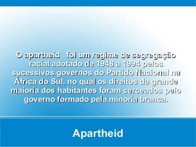 Apartheid O apartheid foi um regime de segregaçãoO apartheid foi um regime de segregação racial adotado de 1948 a 1994 pel...
