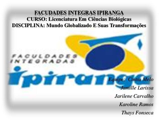 FACUDADES INTEGRAS IPIRANGA CURSO: Licenciatura Em Ciências Biológicas DISCIPLINA: Mundo Globalizado E Suas Transformações...