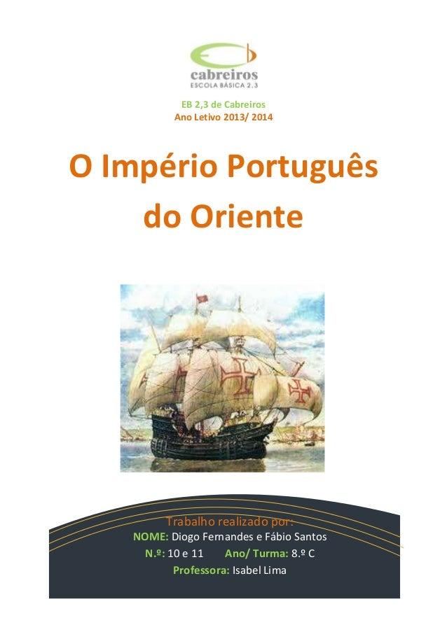 EB 2,3 de Cabreiros Ano Letivo 2013/ 2014  O Império Português do Oriente  Trabalho realizado por: NOME: Diogo Fernandes e...