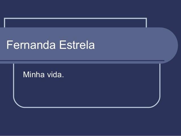 Fernanda Estrela Minha vida.