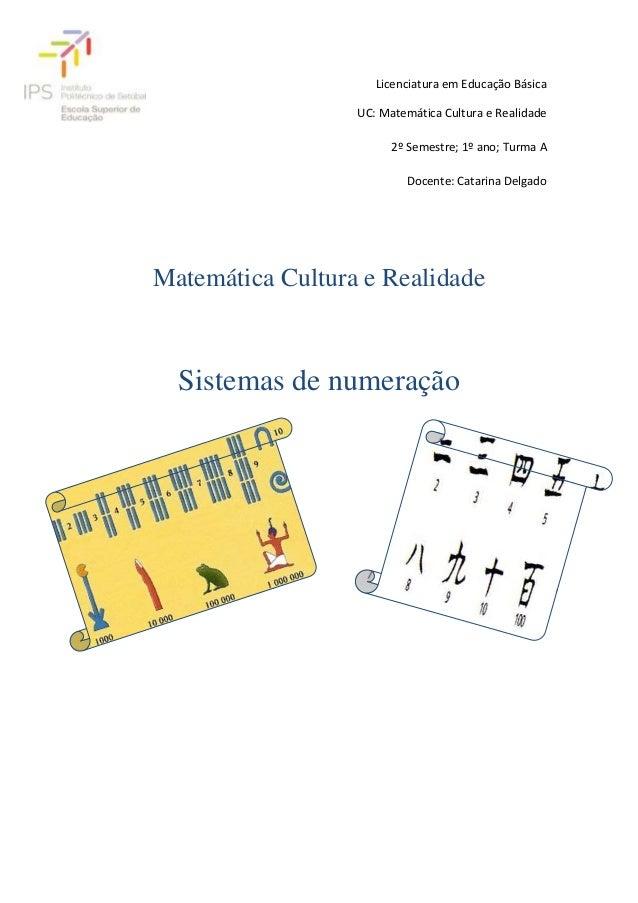 Licenciatura em Educação Básica UC: Matemática Cultura e Realidade 2º Semestre; 1º ano; Turma A Docente: Catarina Delgado ...