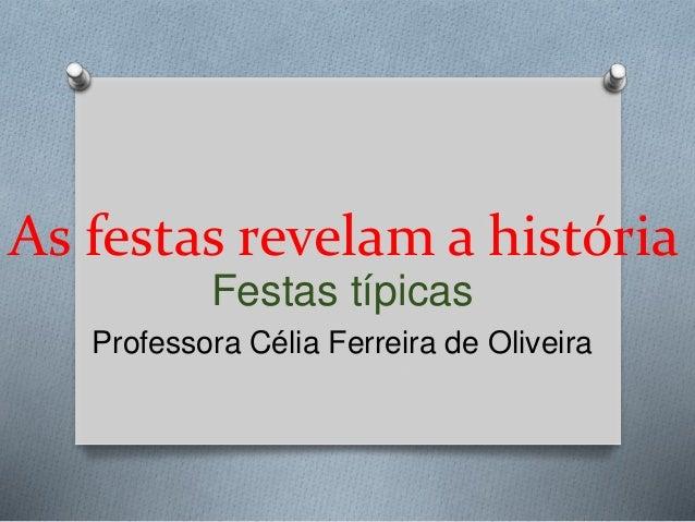 As festas revelam a história  Festas típicas  Professora Célia Ferreira de Oliveira