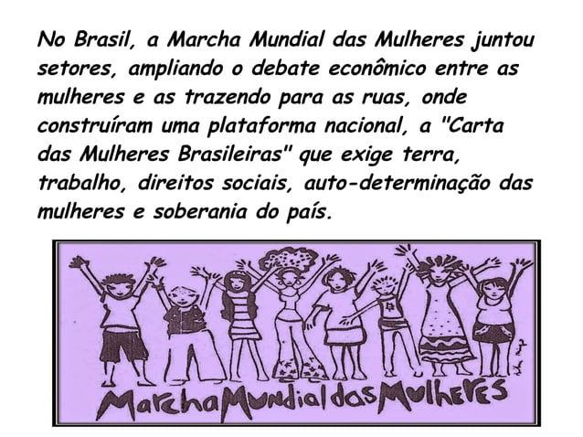 No Brasil, a Marcha Mundial das Mulheres juntou  setores, ampliando o debate econômico entre as  mulheres e as trazendo pa...