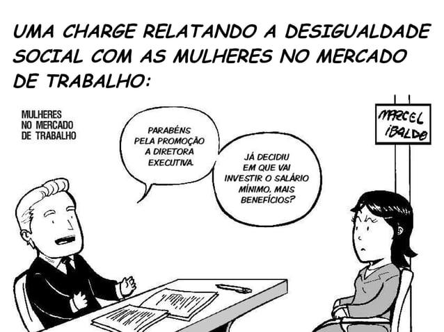 UMA CHARGE RELATANDO A DESIGUALDADE  SOCIAL COM AS MULHERES NO MERCADO  DE TRABALHO: