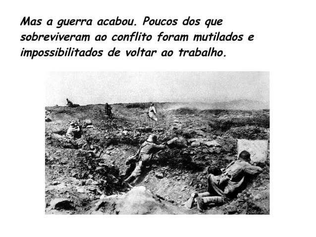 Mas a guerra acabou. Poucos dos que  sobreviveram ao conflito foram mutilados e  impossibilitados de voltar ao trabalho.