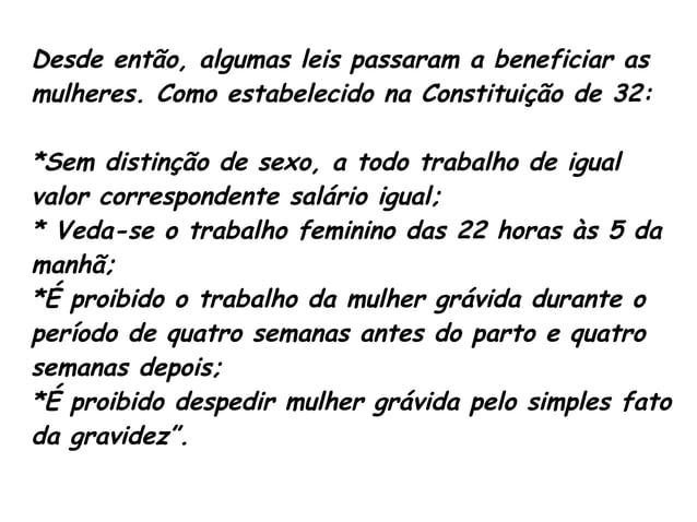 Desde então, algumas leis passaram a beneficiar as  mulheres. Como estabelecido na Constituição de 32:  *Sem distinção de ...