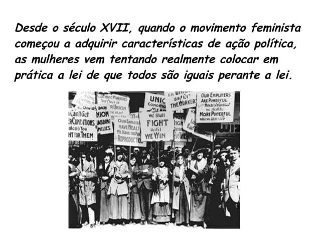 Desde o século XVII, quando o movimento feminista  começou a adquirir características de ação política,  as mulheres vem t...