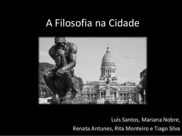 A Filosofia na Cidade Luís Santos, Mariana Nobre, Renata Antunes, Rita Monteiro e Tiago Silva