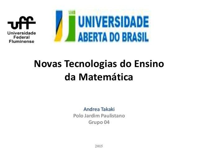 Novas Tecnologias do Ensino da Matemática Andrea Takaki Polo Jardim Paulistano Grupo 04 2015