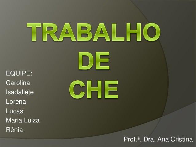 EQUIPE: Carolina Isadallete Lorena Lucas Maria Luiza Rênia Prof.ª. Dra. Ana Cristina