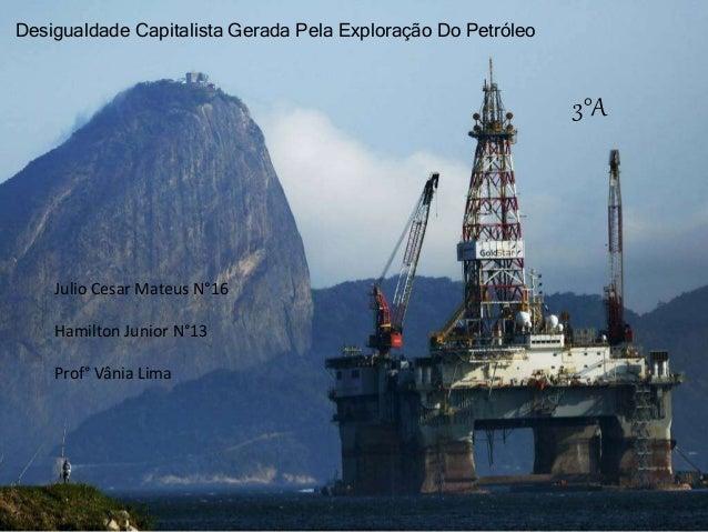 Desigualdade Capitalista Gerada Pela Exploração Do Petróleo Julio Cesar Mateus N°16 Hamilton Junior N°13 Prof° Vânia Lima ...