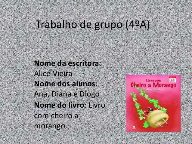 Nome da escritora:Alice VieiraNome dos alunos:Ana, Diana e Diogo. Nome do livro: Livrocom cheiro amorango.Trabalho de grup...