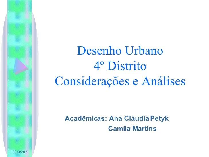 Desenho Urbano 4º Distrito Considerações e Análises Acadêmicas: Ana Cláudia Petyk Camila Martins