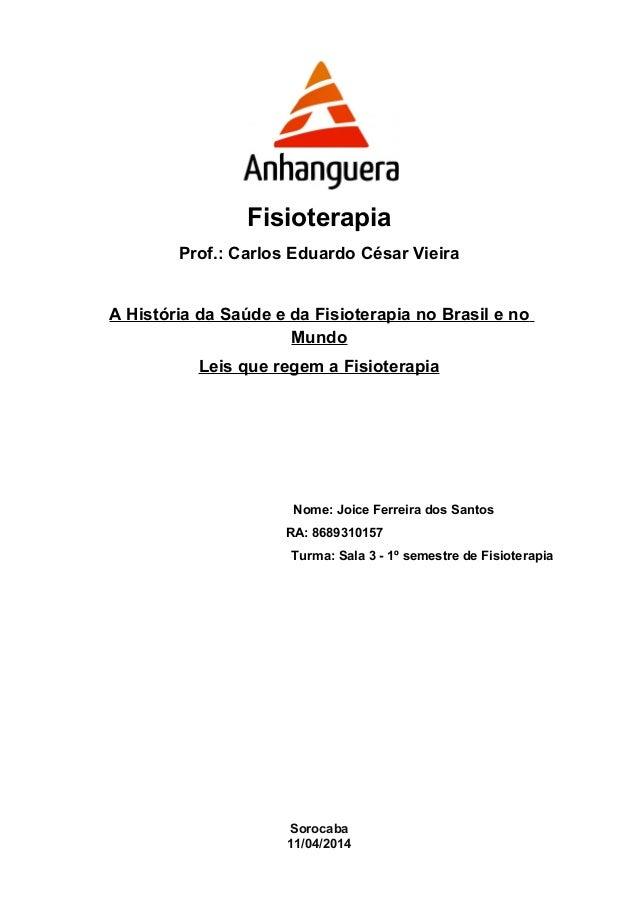 Fisioterapia  Prof.: Carlos Eduardo César Vieira  A História da Saúde e da Fisioterapia no Brasil e no  Mundo  Leis que re...