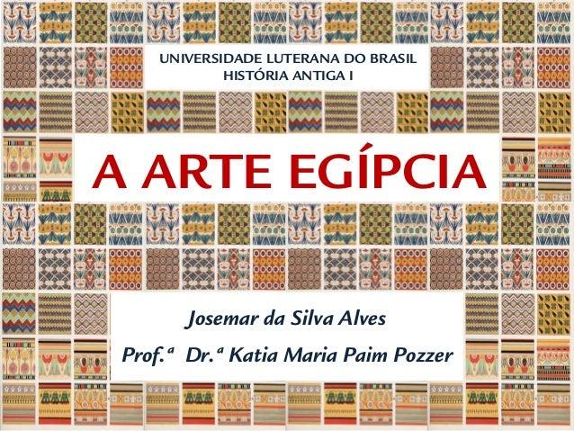 A ARTE EGÍPCIA UNIVERSIDADE LUTERANA DO BRASIL HISTÓRIA ANTIGA I Josemar da Silva Alves Prof.ª Dr.ª Katia Maria Paim Pozzer