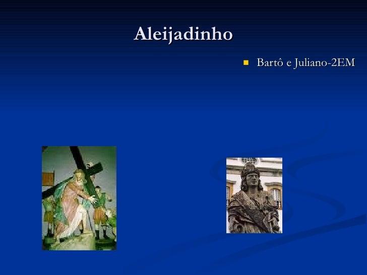 Aleijadinho <ul><li>Bartô e Juliano-2EM </li></ul>