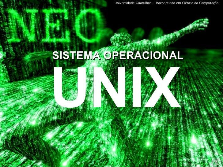 SISTEMA OPERACIONAL UNIX Universidade Guarulhos -  Bacharelado em Ciência da Computação