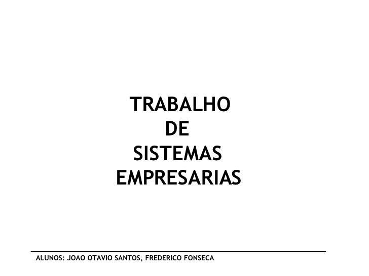 TRABALHO DE  SISTEMAS  EMPRESARIAS   ALUNOS: JOAO OTAVIO SANTOS, FREDERICO FONSECA