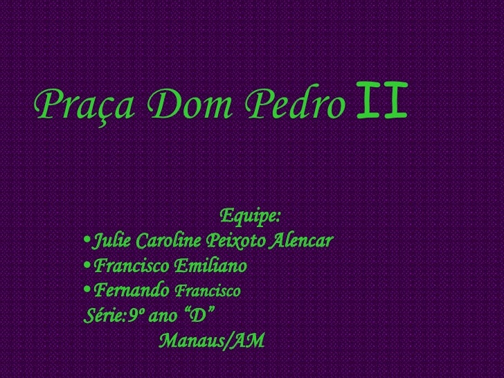 Praça Dom Pedro  II   <ul><li>Equipe: </li></ul><ul><li>Julie Caroline Peixoto Alencar </li></ul><ul><li>Francisco Emilian...