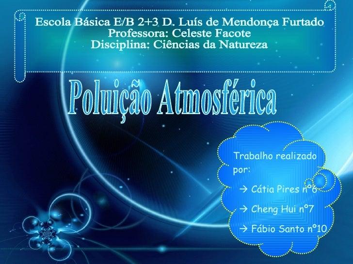 Poluição Atmosférica Escola Básica E/B 2+3 D. Luís de Mendonça Furtado Professora: Celeste Facote Disciplina: Ciências da ...