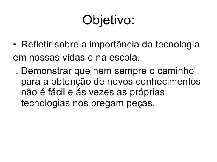 Objetivo: <ul><li>Refletir sobre a importância da tecnologia </li></ul><ul><li>em nossas vidas e na escola. </li></ul><ul>...