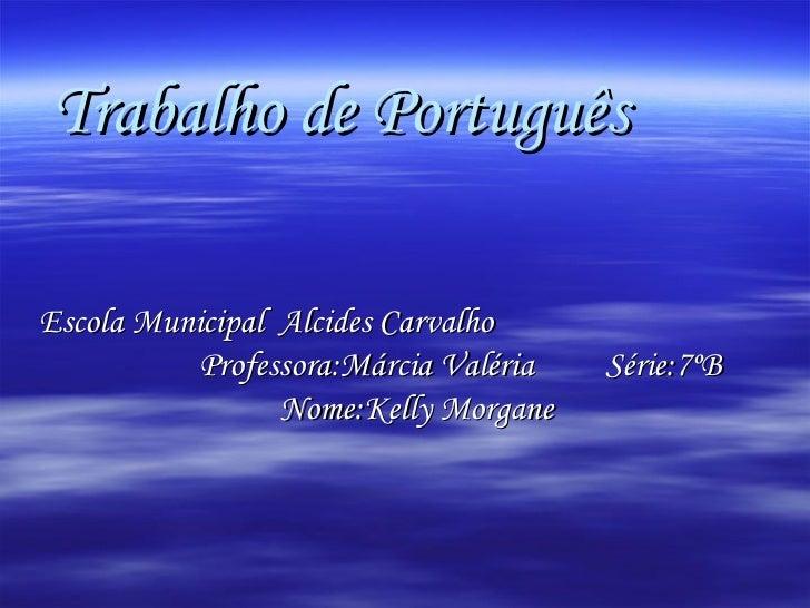 Trabalho de Português   <ul><li>Escola Municipal  Alcides Carvalho  Professora:Márcia Valéria  Série:7ºB Nome:Kelly Morgan...
