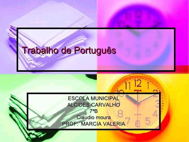 Trabalho de Português ESCOLA MUNICIPAL ALCIDES CARVALHO 7ªB Cláudio moura PROF: MARCIA VALERIA
