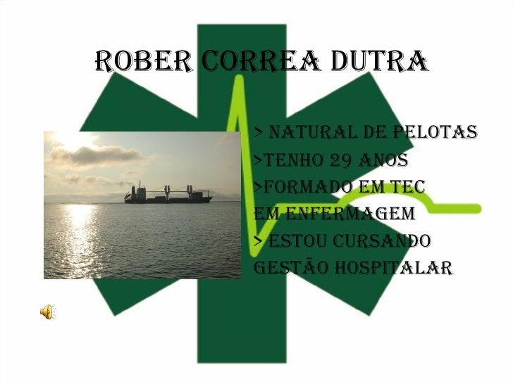 Rober correa dutra > Natural de Pelotas >Tenho 29 anos >Formado em Tec  em Enfermagem > Estou cursando Gestão Hospitalar
