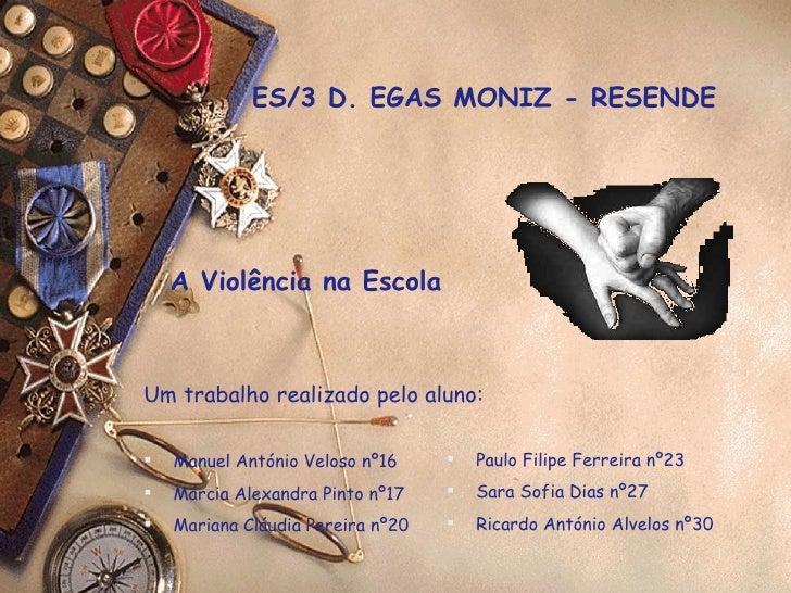 ES/3 D. EGAS MONIZ - RESENDE A Violência na Escola <ul><li>Um trabalho realizado pelo aluno: </li></ul><ul><li>Manuel Antó...