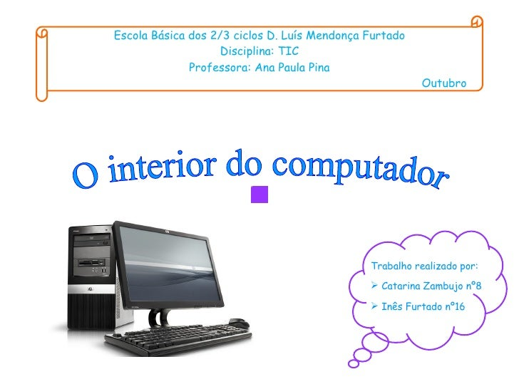 O interior do computador Escola Básica dos 2/3 ciclos D. Luís Mendonça Furtado Disciplina: TIC Professora: Ana Paula Pina ...