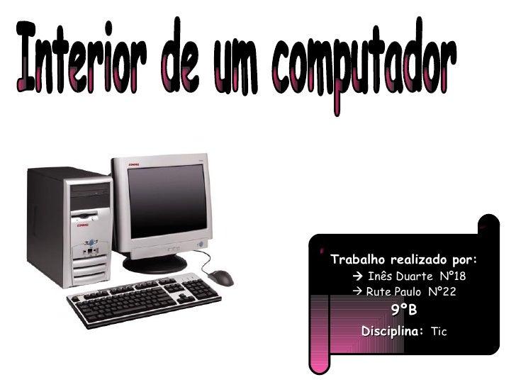 Interior de um computador <ul><li>Trabalho realizado por: </li></ul><ul><li>   Inês Duarte  Nº18 </li></ul><ul><li>Rute P...