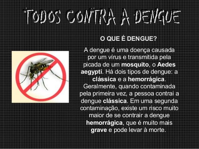 O QUE É DENGUE? A dengue é uma doença causada por um vírus e transmitida pela picada de um mosquito, o Aedes aegypti. Há d...