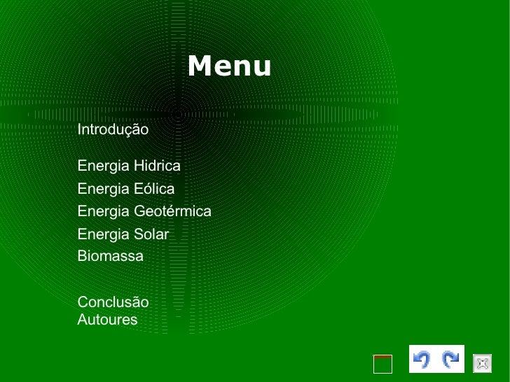 Menu Introdução Energia Hidrica Energia Eólica Energia Geotérmica Energia Solar Biomassa Conclusão Autoures