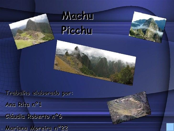 Trabalho elaborado por: Ana Rita nº1 Cláudia Roberto nº6 Mariana Moreira nº22 Machu Picchu