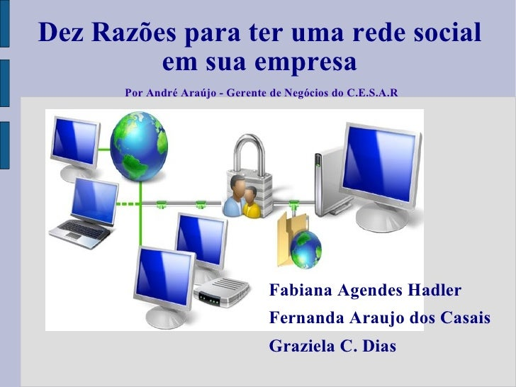 Dez Razões para ter uma rede social em sua empresa Fabiana Agendes Hadler Fernanda Araujo dos Casais Graziela C. Dias Por ...