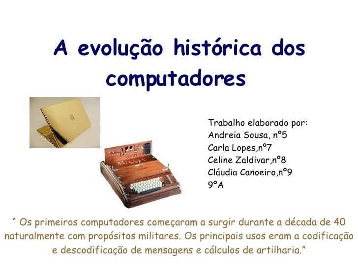 A evolução histórica dos computadores Trabalho elaborado por: Andreia Sousa, nº5 Carla Lopes,nº7 Celine Zaldivar,nº8 Cláud...